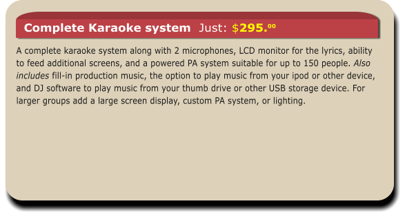 A complete karaoke system along with 2 microphones, LCD monitor for the lyrics, ability to feed additional screens, and a powered PA system suitable for up to 150 people. Also includes fill-in production music, the option to play music from your ipod or other device, and DJ software to play music from your thumb drive or other USB storage device. For larger groups add a large screen display, custom PA system, or lighting.  Complete Karaoke system  Just: $295.00